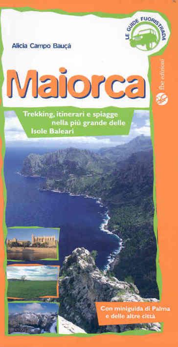 Maiorca. Trekking, itinerai e spiagge nella più grande delle Isole Baleari. Ediz. illustrata - Alicia Campo Bauça   Rochesterscifianimecon.com