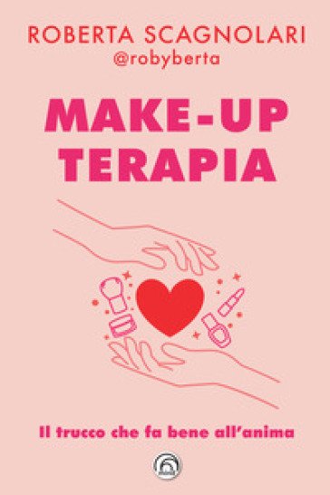 Make-up terapia. Il trucco che fa bene all'anima - Roberta Scagnolari |