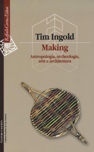 Making. Antropologia, archeologia, arte e architettura - Tim Ingold  