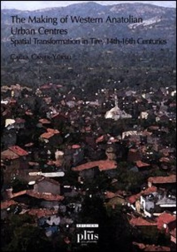 Making of western anatolian urban centres: spatial transformation in tire, 14th-16th centuries (The) - Cagla Caner-Yuksel  