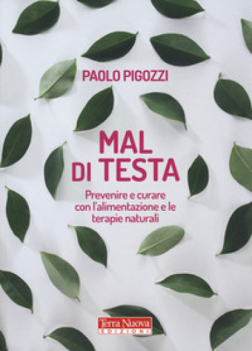 Mal di testa. Prevenire e curare con l'alimentazione e le terapie naturali - Paolo Pigozzi | Thecosgala.com