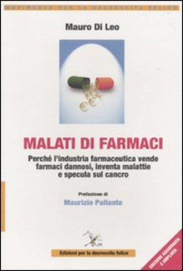 Malati di farmaci. Perché l'industria farmaceutica vende farmaci dannosi, inventa malattie e specula sul cancro - Mauro Di Leo |