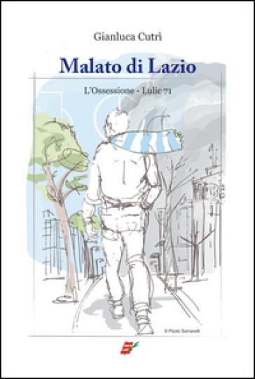 Malato di Lazio. L'ossessione. Lulic 71 - Gianluca Cutrì  