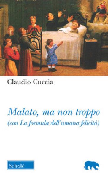 Malato, ma non troppo (con La formula dell'umana felicità) - Claudio Cuccia | Ericsfund.org