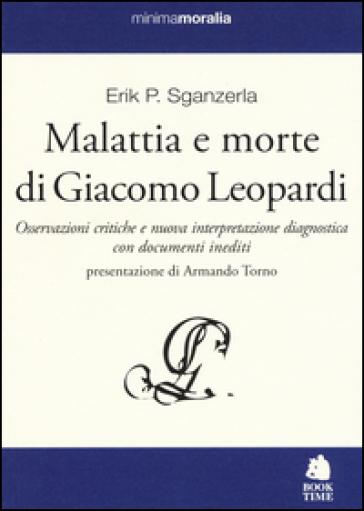 Malattia e morte di Giacomo Leopardi. Osservazioni critiche e nuova interpretazione diagnostica con documenti inediti - Erik P. Sganzerla |