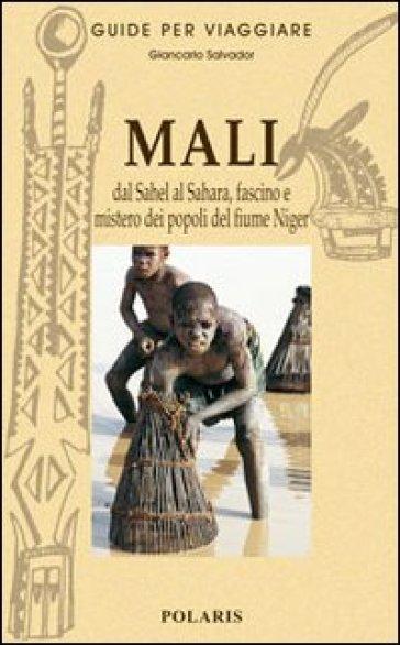 Mali. Dal Sahel al Sahara, fascino e mistero dei popoli del fiume Niger - Giancarlo Salvador  