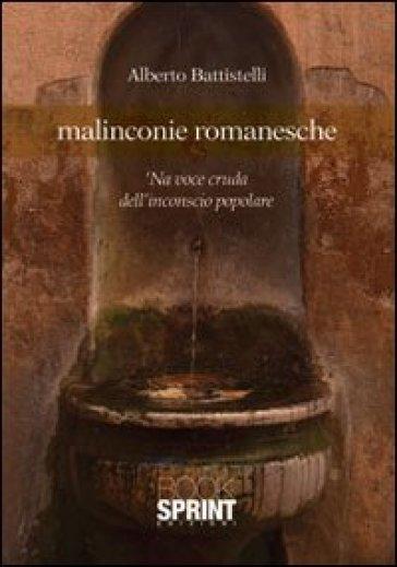 Malinconie romanesche. 'Na voce cruda dell'inconscio popolare - Alberto Battistelli |