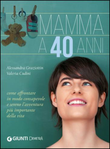 Mamma a 40 anni. Come affrontare in modo consapevole e sereno l'avventura più importante della vita - Valeria Cudini |