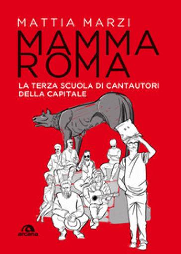 Mamma Roma. La terza scuola di cantautori della capitale - Mattia Marzi |