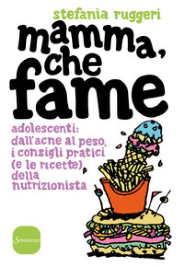Mamma, che fame. Adolescenti: dall'acne al peso, i consigli pratici (e le ricette) della nutrizionista - Stefania Ruggeri  