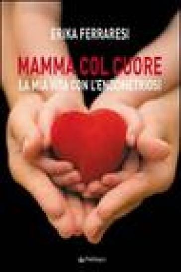 Mamma col cuore. La mia vita con l'endometriosi - Erika Ferraresi  