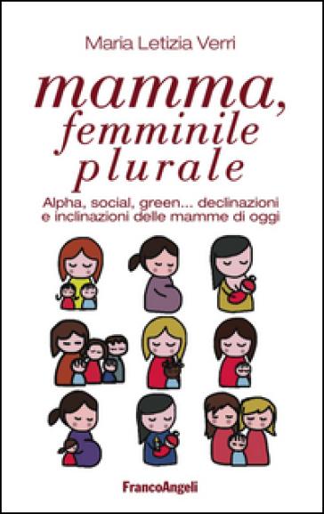 Mamma, femminile plurale. Alpha, social, green... declinazioni e inclinazioni delle mamme di oggi - M. Letizia Verri |