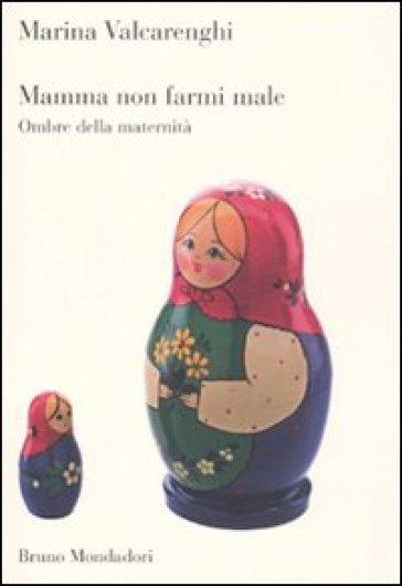 Mamma non farmi male. Ombre della maternità - Marina Valcarenghi | Rochesterscifianimecon.com