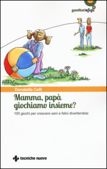 Mamma, papà giochiamo insieme? 100 giochi per crescere sani e felici divertendosi - Donatella Celli |