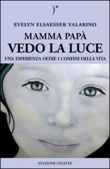 Mamma papà vedo la luce. Una esperienza oltre i confini della vita - Evelyn Elsaesser-Valarino | Rochesterscifianimecon.com