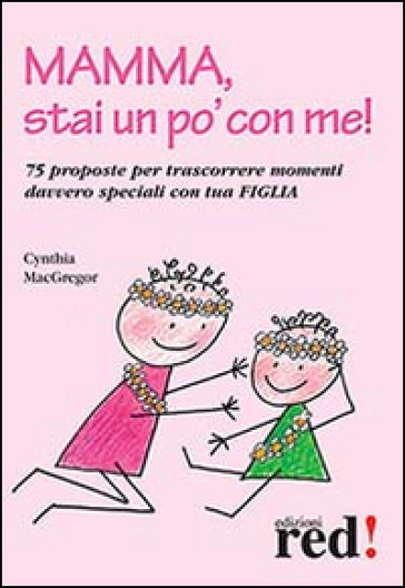 Mamma, stai un po' con me! 75 proposte per trascorrere momenti davvero speciali con tua figlia - Cynthia MacGregor |