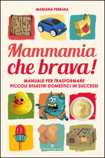 Mammamia che brava! Manuale per trasformare piccoli disastri domestici in successi - Marilena Ferrara | Jonathanterrington.com
