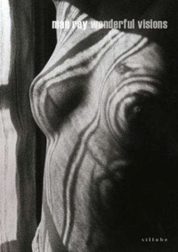 Man Ray. Wonderful visions. Catalogo della mostra (San Gimignano, 8 aprile-7 ottobre 2018). Ediz. italiana e inglese - E. Grazioli  