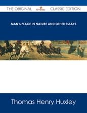 Man s Place in Nature and Other Essays - The Original Classic Edition