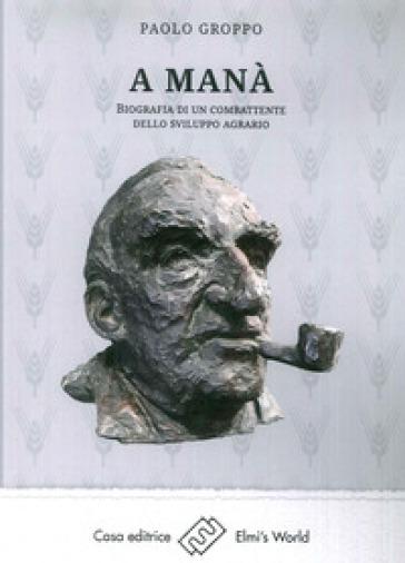 A Manà. Biografia di un combattente dello sviluppo agraria - Paolo Groppo | Thecosgala.com