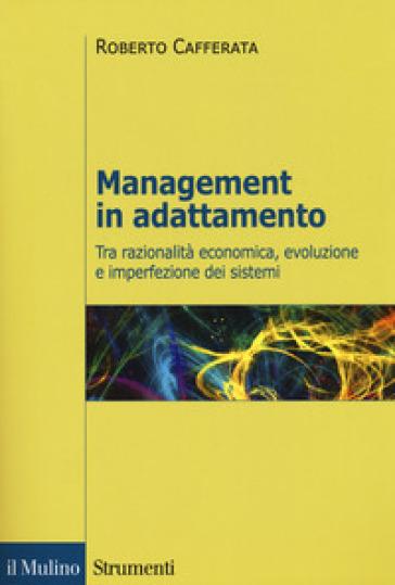 Management in adattamento. Tra razionalità economica, evoluzione e imperfezione dei sistemi - Roberto Cafferata |