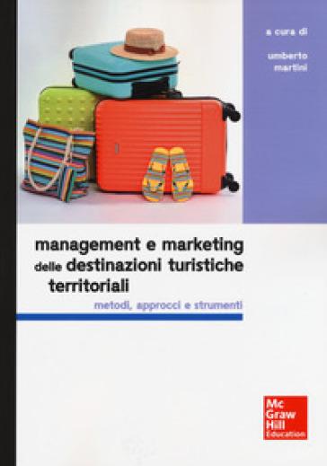 Management e marketing delle destinazioni turistiche territoriali. Metodi, approcci e strumenti - U. Martini |