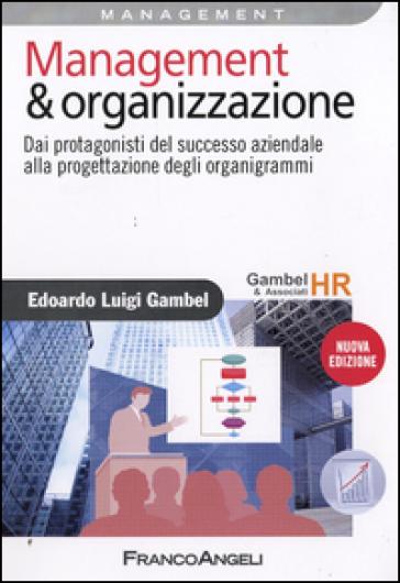Management & organizzazione. Dai protagonisti del successo aziendale alla progettazione degli organigrammi - Edoardo Luigi Gambel |