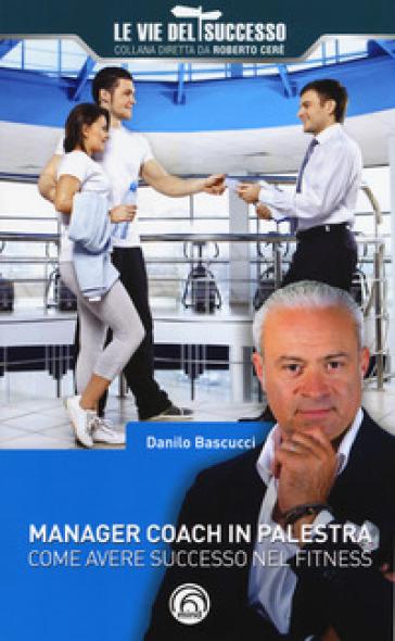 Manager coach in palestra. Come avere successo nel fitness - Danilo Bascucci | Thecosgala.com