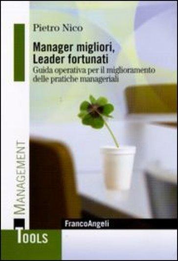 Manager migliori, leader fortunati. Guida operativa per il miglioramento delle pratiche manageriali - Pietro Nico |
