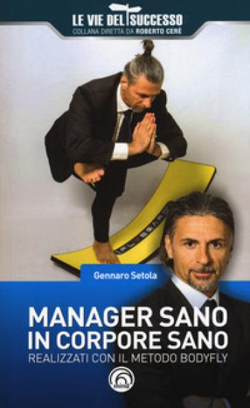 Manager sano in corpore sano. Realizzati con il metodo Bodyfly - Gennaro Setola  