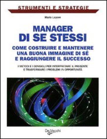 Manager di se stessi. Come costruire e mantenere una buona immagine di sé e raggiungere il successo