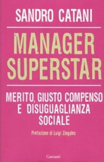 Manager superstar. Merito, giusto compenso e disuguaglianza sociale - Sandro Catani |