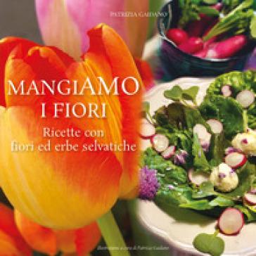MangiAmo i fiori. Ricette con fiori ed erbe selvatiche - Patrizia Gaidano  