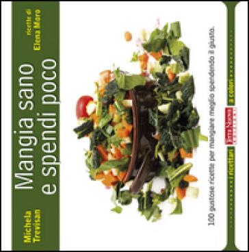 Mangia sano e spendi poco. 100 gustose ricette per mangiare meglio spendendo il giusto - Michela Trevisan   Thecosgala.com