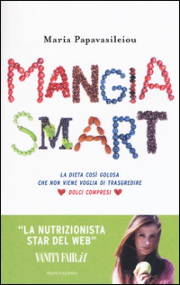 Mangia smart. La dieta così golosa che non viene voglia di trasgredire - Maria Papavasileiou |