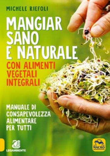 Mangiar sano e naturale con alimenti vegetali e integrali. Manuale di consapevolezza alimentare per tutti - Michele Riefoli |