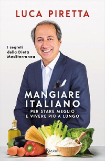 Mangiare italiano per stare meglio e vivere più a lungo. I segreti della dieta mediterranea - Luca Piretta  
