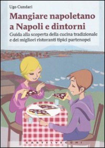 Mangiare napoletano a Napoli e dintorni. Guida alla scoperta della cucina tradizionale e dei migliori ristoranti tipici partenopei - Ugo Cundari  