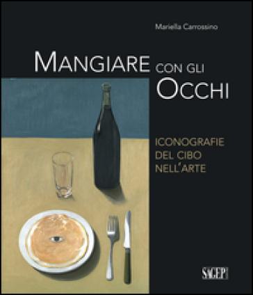 Mangiare con gli occhi. Iconografie del cibo nell'arte - Mariella Carrossino | Thecosgala.com
