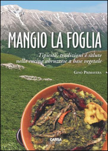 Mangio la foglia. Tipicità, tradizioni e salute nella cucina abruzzese a base vegetale - Gino Primavera |