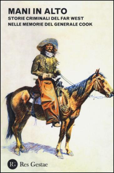 Mani in alto. Storie criminali del Far West nelle memorie del generale Cook - Philip G. Cook | Rochesterscifianimecon.com
