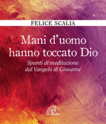 Mani d'uomo hanno toccato Dio. Spunti di meditazione dal Vangelo di Giovanni - Felice Scalia | Kritjur.org