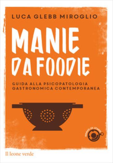 Manie da foodie. Guide alla psicopatologia gastronomica contemporanea - Luca Glebb Miroglio | Jonathanterrington.com