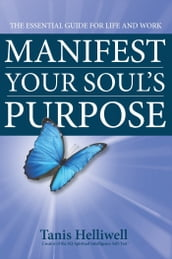 Manifest Your Soul s Purpose: The Essential Guide for Life and Work
