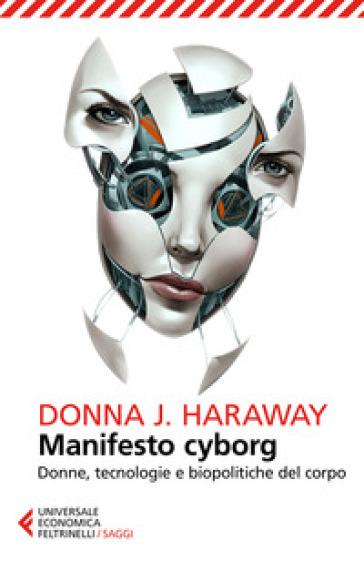 Manifesto cyborg. Donne, tecnologie e biopolitiche del corpo - Donna J. Haraway |