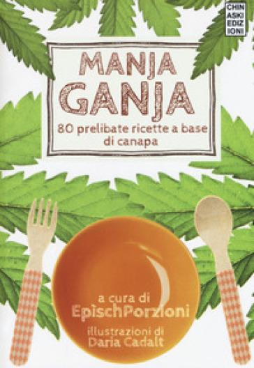 Manja ganja. 80 prelibate ricette a base di canapa - Epìsch Porzioni |
