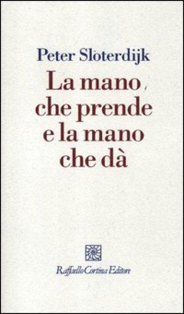 Mano che prende e la mano che dà (La) - Peter Sloterdijk |