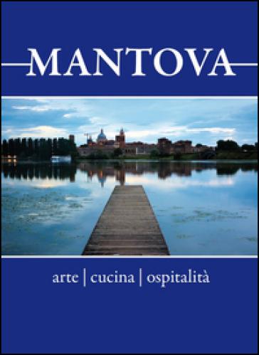 Mantova. Arte, cucina, ospitalità. Breve guida alla visita per il turista curioso e goloso