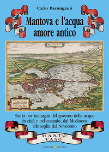 Mantova e l'acqua, amore antico. Storia per immagini del governo delle acque in città e nel contado, dal Medioevo alle soglie del Novecento - Carlo Parmigiani |