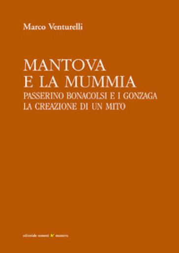 Mantova e la mummia. Passerino Bonacolsi e i Gonzaga. La creazione di un mito - Marco Venturelli |